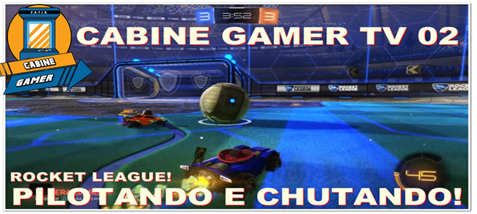 Cabine Gamer TV 02: Rocket League! Pilotando e Chutando!