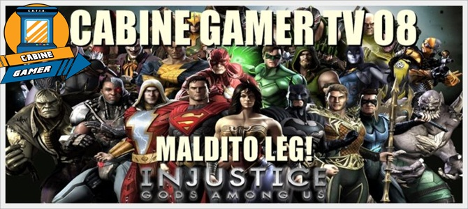 "Cabine Gamer TV 08: Injustice! Maldito ""Leg""!"