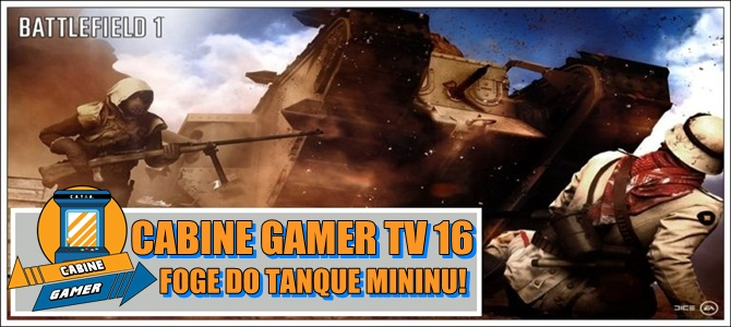 Cabine Gamer TV 16 – Battlefied 1 Beta! – Foge do tanque Mininu!