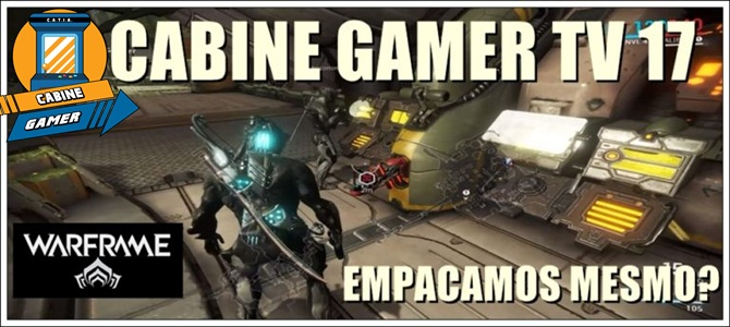 Cabine Gamer TV 17 – Warframe! – Empacamos mesmo?