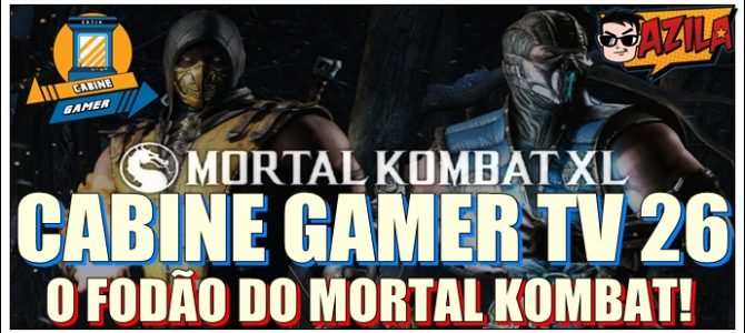 Cabine Gamer TV 26 – Mortal Kombat XL – O fodão do Mortal Kombat!