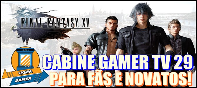 Cabine Gamer TV 29 – Final Fantasy XV – Para fãs e novatos!