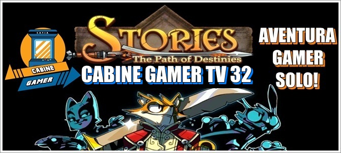 Cabine Gamer TV 32 – Stories The Path of Destinies – Aventura Gamer Solo!