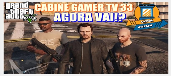 Cabine Gamer TV 33 – GTA V! – Agora vai!?