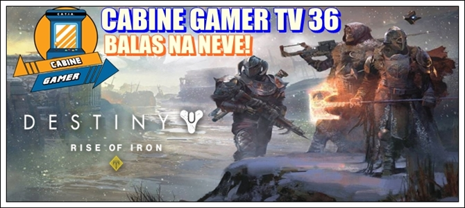 Cabine Gamer TV 36 – Destiny – Rise of Iron – Balas na neve!
